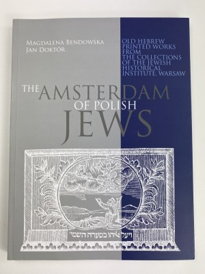 Bendowska Magdalena Doktór Jan The Amsterdam of Polish Jews. Old Hebrew Printed Works from the Collections of the Jewish Historical Institute