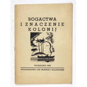 BOGACTWA i znaczenie kolonij. Warszawa 1938. Liga Morska i Kolonialna. 16d, s. 31, [1]....