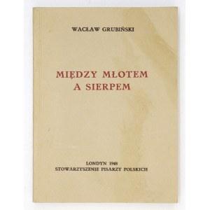 GRUBIŃSKI Wacław - Między młotem a sierpem. Londyn 1948. Stowarzyszenie Pisarzy Polskich. 16d, s. 365....