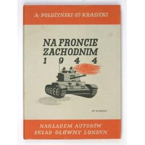 POŁOŻYŃSKI A[ntoni], KRASICKI St[anisław] - Na froncie zachodnim 1944. Londyn [1946]. Nakł. autorów. 8, s. 226, [2]...