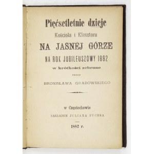 GRABOWSKI Bronisław - Pięćsetletnie dzieje Kościoła i Klasztoru na Jasnej Górze na rok jubileuszowy 1882 w krótkości zeb...