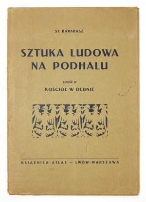 BARABASZ St[anisław] - Sztuka ludowa na Podhalu. Cz. 4: Kościół w Dębnie. Lwów-Warszawa 1932. Książnica-Atlas. 4, s....