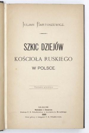 BARTOSZEWICZ Juljan - Szkic dziejów kościoła ruskiego w Polsce. Wyd. I. Kraków 1880. Nakł. J. Zenowicza. 8, s. 493, [3]....