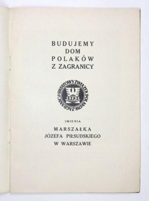BUDUJEMY dom Polaków z Zagranicy imienia Marszałka Józefa Piłsudskiego w Warszawie. Warszawa [1938]...