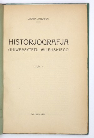 JANOWSKI Ludwik - Historjografja Uniwersytetu Wileńskiego. Cz. 1. Wilno 1921. Druk.