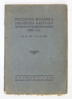 PIĘĆSETNA rocznica założenia Kapituły Metropolitalnej Lwowskiej obrz. łac. (23.XI.1429-23.XI.1929). Lwów 1930....