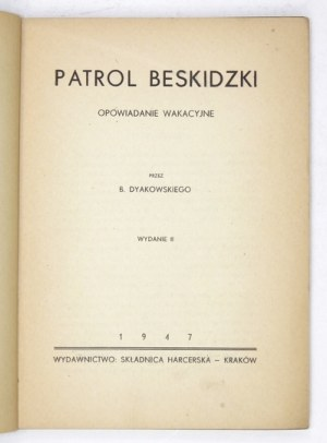 DYAKOWSKI B[ohdan] - Patrol beskidzki. Opowiadanie wakacyjne. Wyd. II. Kraków 1947. Składnica harcerska. 8, s. 201, [2]....