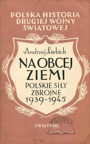 LIEBICH Andrzej, Na obcej ziemi. Polskie siły zbrojne 1939-1945.