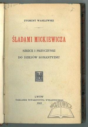 WASILEWSKI Zygmunt, Śladami Mickiewicza. Szkice i przyczynki do dziejów romantyzmu.
