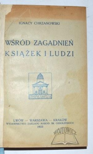 CHRZANOWSKI Ignacy, Wśród zagadnień książek i ludzi.