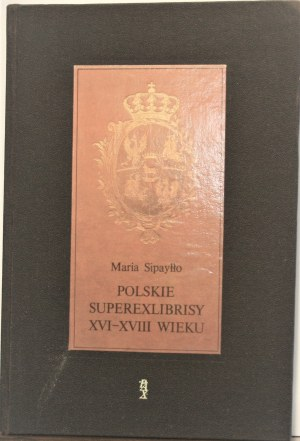 Sipayłło Maria - Polskie superexlibrisy XVI-XVIII wieku w zbiorach Biblioteki Uniwersyteckiej w Warszawie.