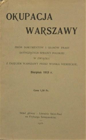 Okupacja Warszawy. Zbiór dokumentów i głosów prasy dotyczących sprawy polskiej w związku z zajęciem Warszawy przez wojska niemieckie. Sierpień 1915.
