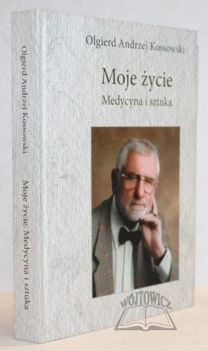 KOSSOWSKI Olgierd Andrzej, Moje życie. Medycyna i sztuka. (Dedykacja).