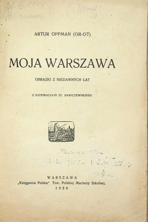 OPPMAN Artur (Or-Ot) - Moja Warszawa. Obrazki z niedawnych lat z ilustracjami St. Sawiczewskiego.