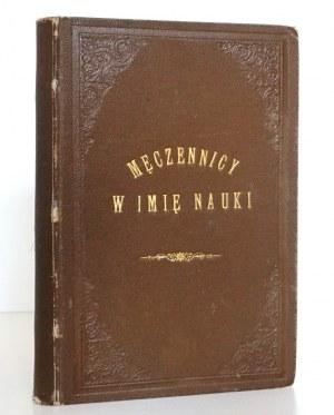 Tissandier G., MĘCZENNICY W IMIĘ NAUKI, 1881 [wyd.1] [drzeworyty][kula ziemska, atmosfera, system słoneczny, drukarstwo, przemysł, maszyny, statki parowe, drogi żelazne, lekarze, ekonomiści]