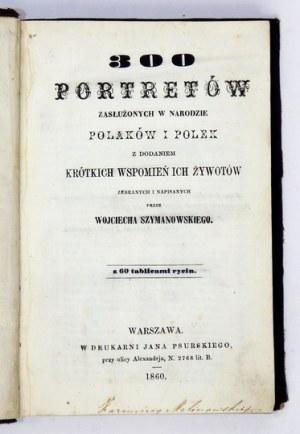 SZYMANOWSKI Wojciech - 300 portretów zasłużonych w narodzie Polaków i Polek z dodaniem krótkich wspomnień ich żywotów ze...