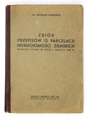 SOSNOWSKI Bolesław - Zbiór przepisów o parcelacji nieruchomości ziemskich według stanu w dniu 1 marca 1938 r. Warszawa 1...