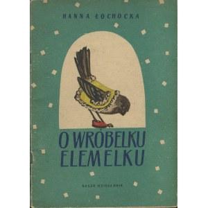 ŁOCHOCKA Hanna - O wróbelku Elemelku [wydanie pierwsze 1955] [il. Zdzisław Witwicki]